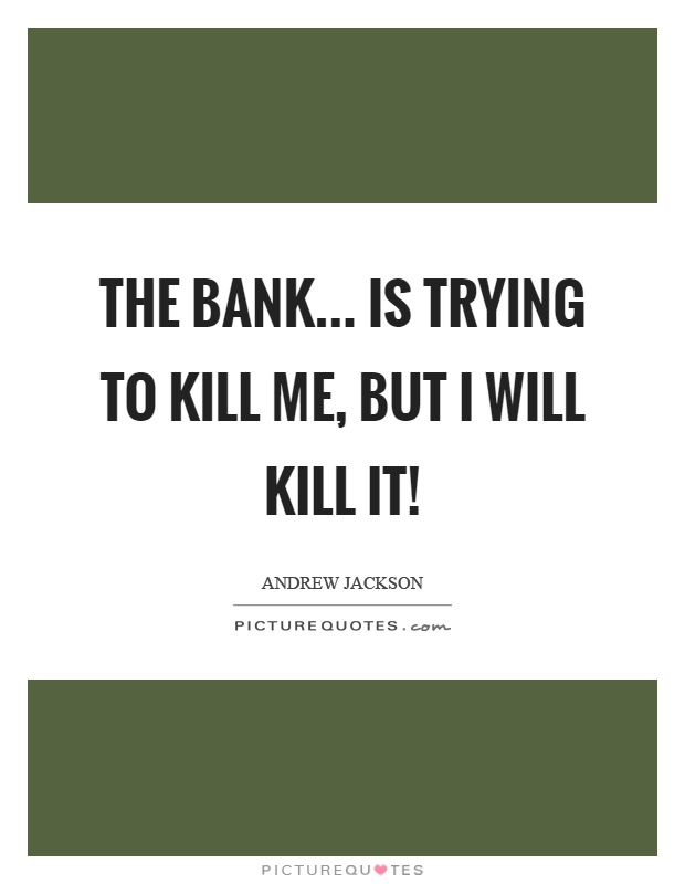 The bank... is trying to kill me, but I will kill it! Picture Quote #1