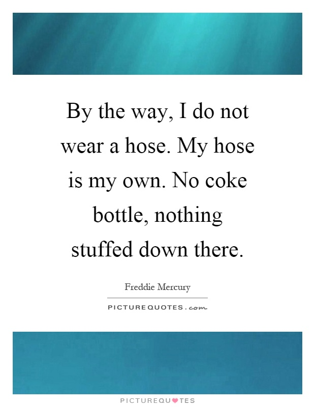 By the way, I do not wear a hose. My hose is my own. No coke bottle, nothing stuffed down there Picture Quote #1