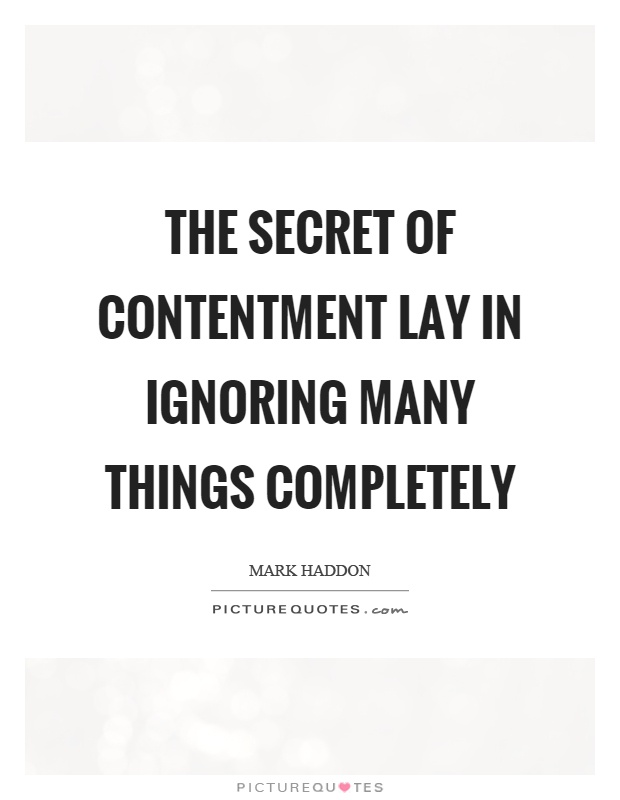 The secret of contentment lay in ignoring many things completely Picture Quote #1