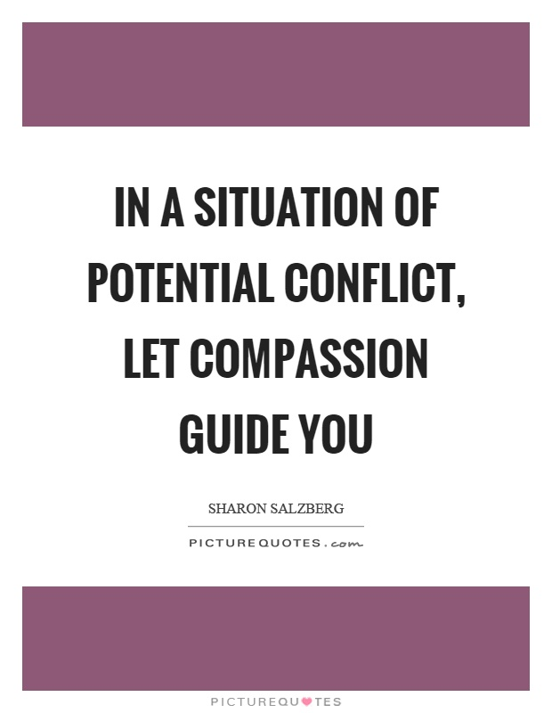 In a situation of potential conflict, let compassion guide you Picture Quote #1
