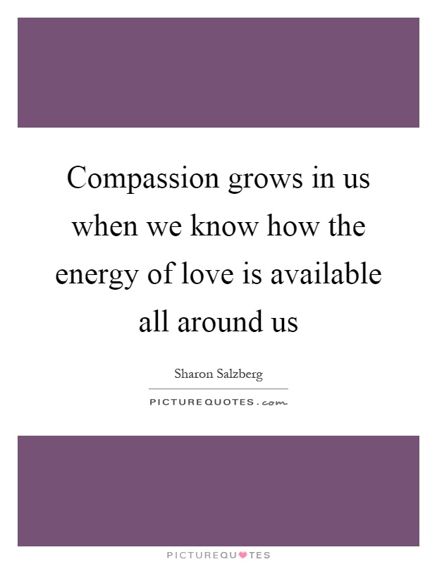 Compassion grows in us when we know how the energy of love is available all around us Picture Quote #1