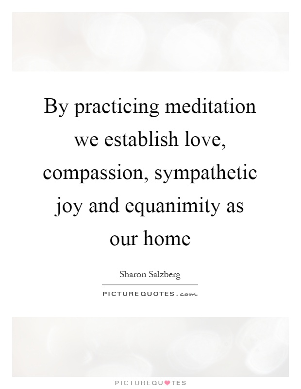 By practicing meditation we establish love, compassion, sympathetic joy and equanimity as our home Picture Quote #1