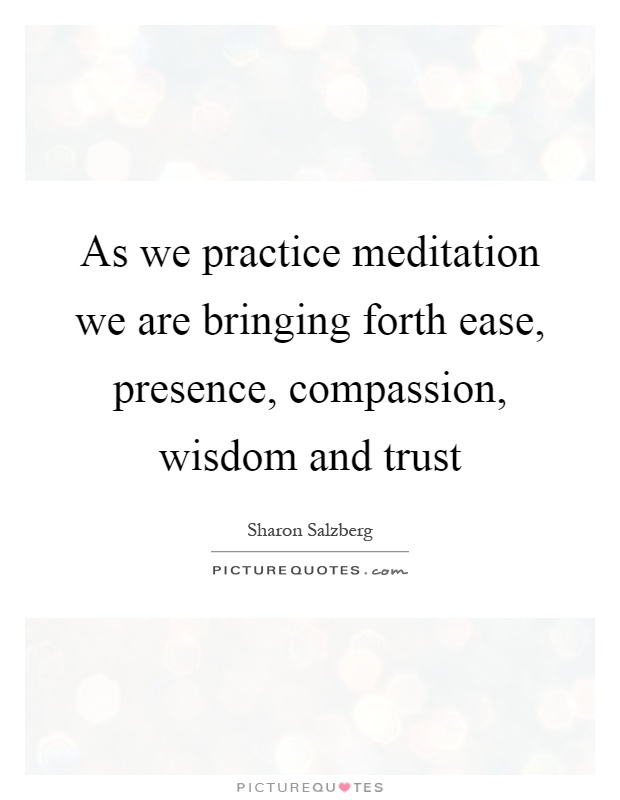 As we practice meditation we are bringing forth ease, presence, compassion, wisdom and trust Picture Quote #1