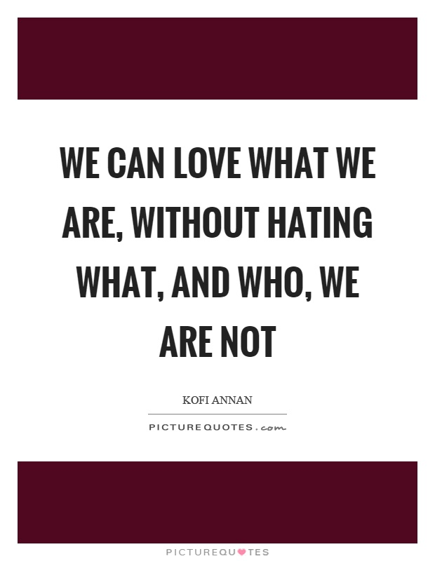 We can love what we are, without hating what, and who, we are not Picture Quote #1