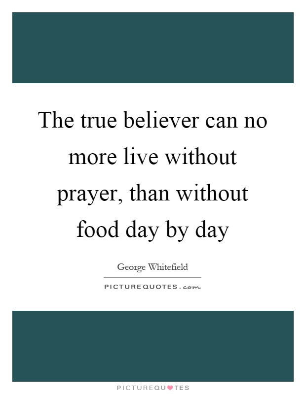 The true believer can no more live without prayer, than without food day by day Picture Quote #1