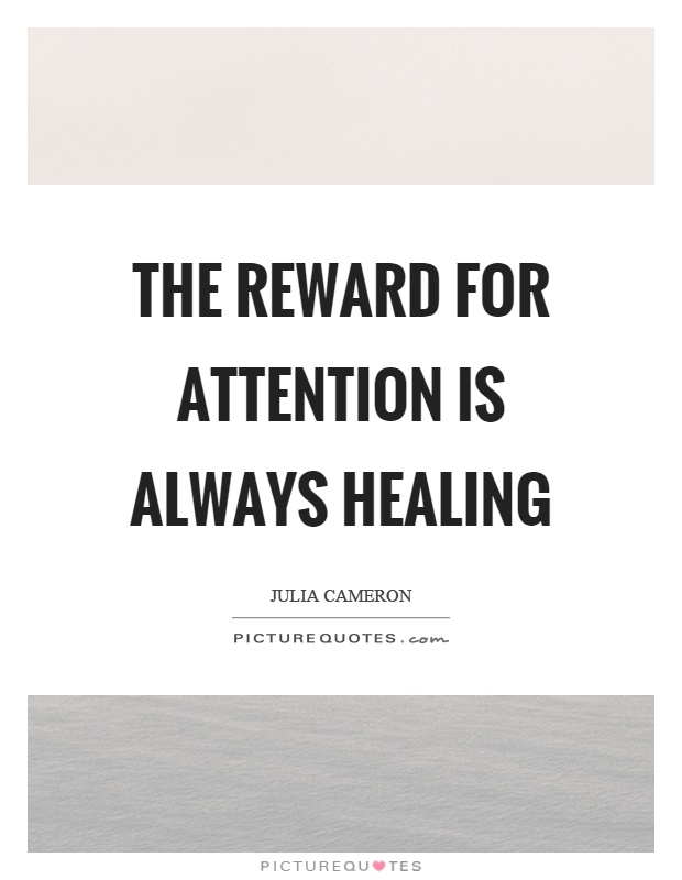 The reward for attention is always healing Picture Quote #1