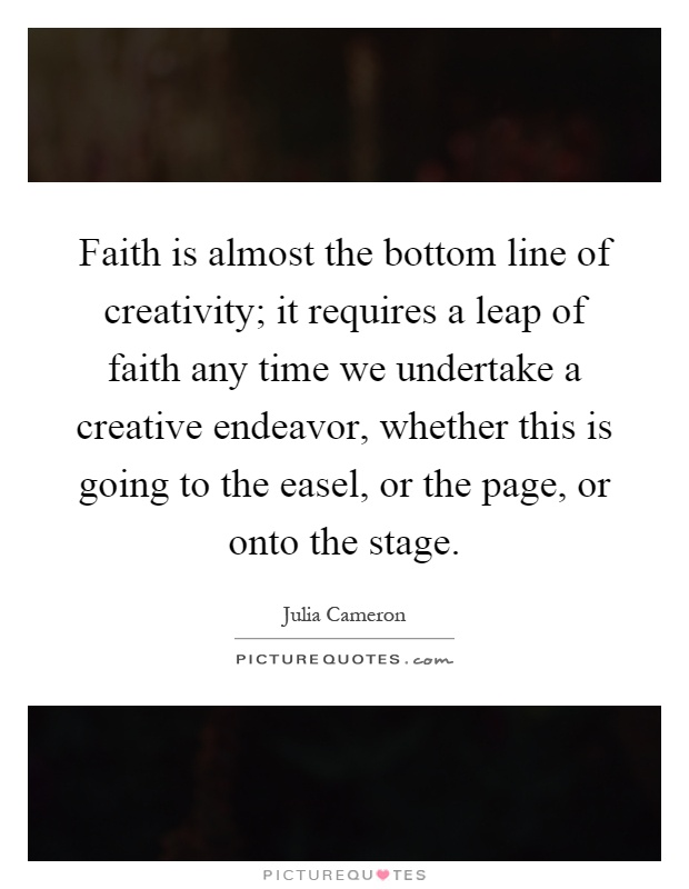 Faith is almost the bottom line of creativity; it requires a leap of faith any time we undertake a creative endeavor, whether this is going to the easel, or the page, or onto the stage Picture Quote #1