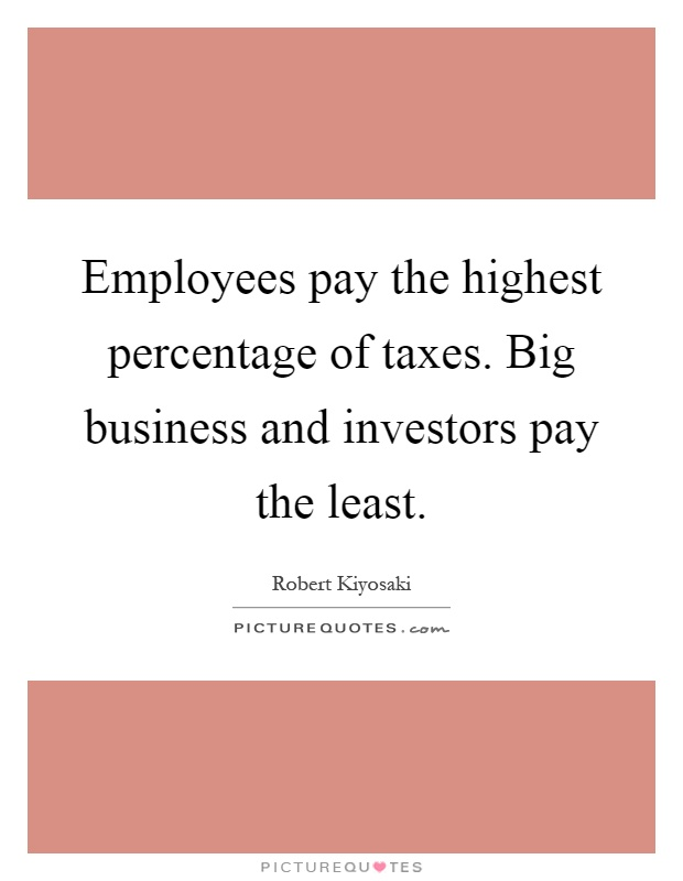 Employees pay the highest percentage of taxes. Big business and investors pay the least Picture Quote #1