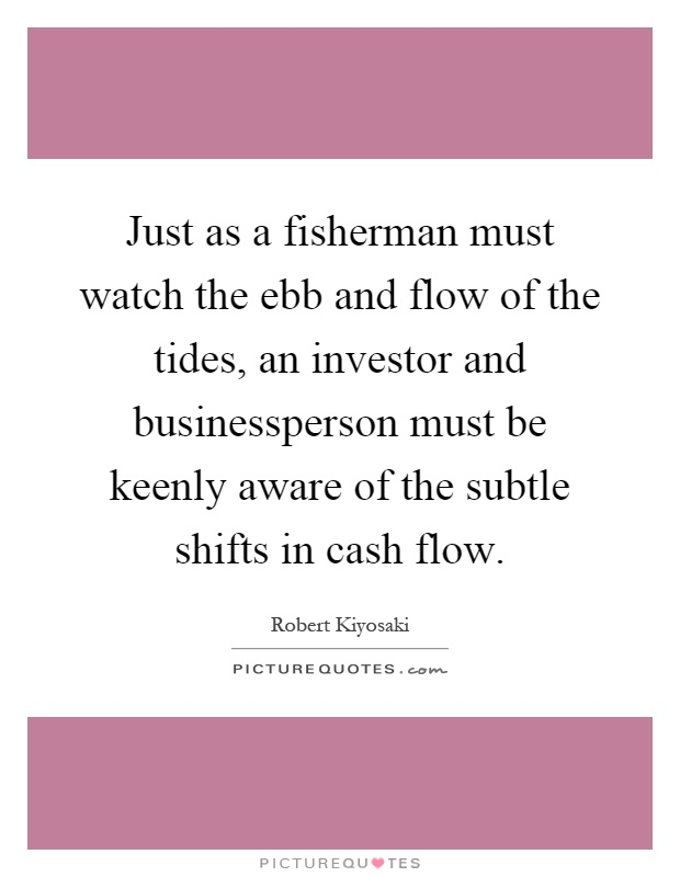Just as a fisherman must watch the ebb and flow of the tides, an investor and businessperson must be keenly aware of the subtle shifts in cash flow Picture Quote #1