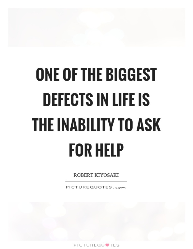 One of the biggest defects in life is the inability to ask for help Picture Quote #1
