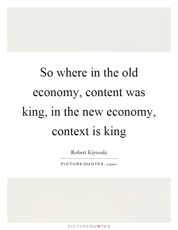 So where in the old economy, content was king, in the new economy, context is king Picture Quote #1