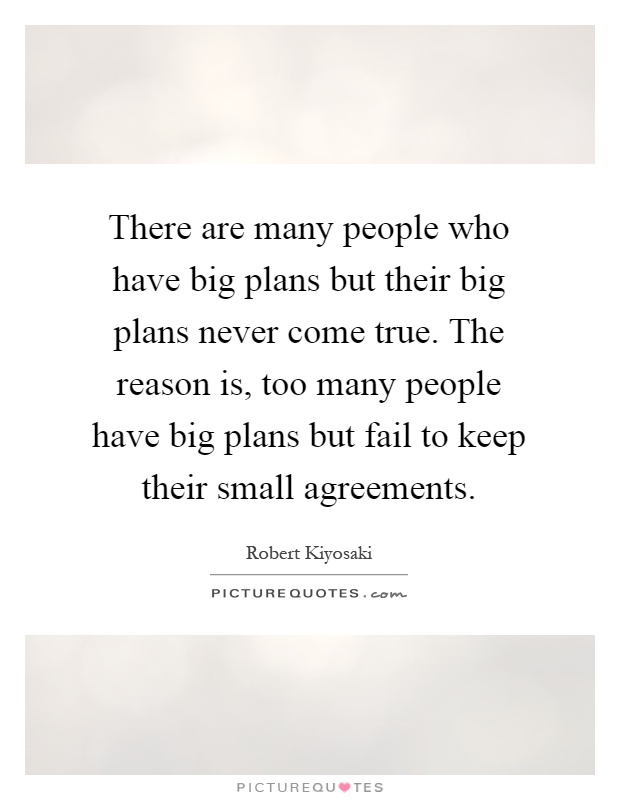There are many people who have big plans but their big plans never come true. The reason is, too many people have big plans but fail to keep their small agreements Picture Quote #1