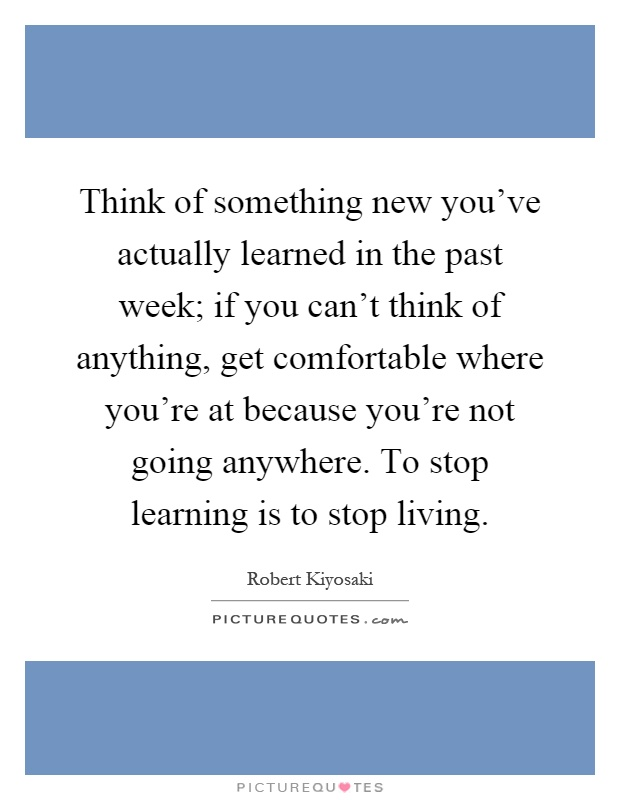 Think of something new you've actually learned in the past week; if you can't think of anything, get comfortable where you're at because you're not going anywhere. To stop learning is to stop living Picture Quote #1