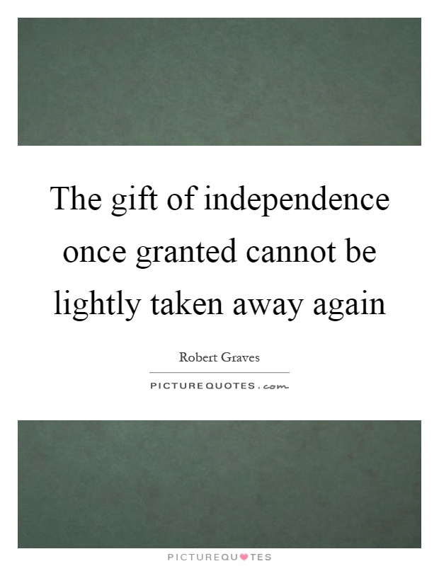 The gift of independence once granted cannot be lightly taken away again Picture Quote #1