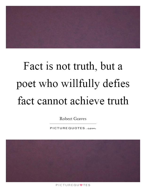 Fact is not truth, but a poet who willfully defies fact cannot achieve truth Picture Quote #1