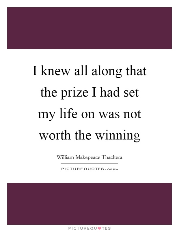 I knew all along that the prize I had set my life on was not worth the winning Picture Quote #1