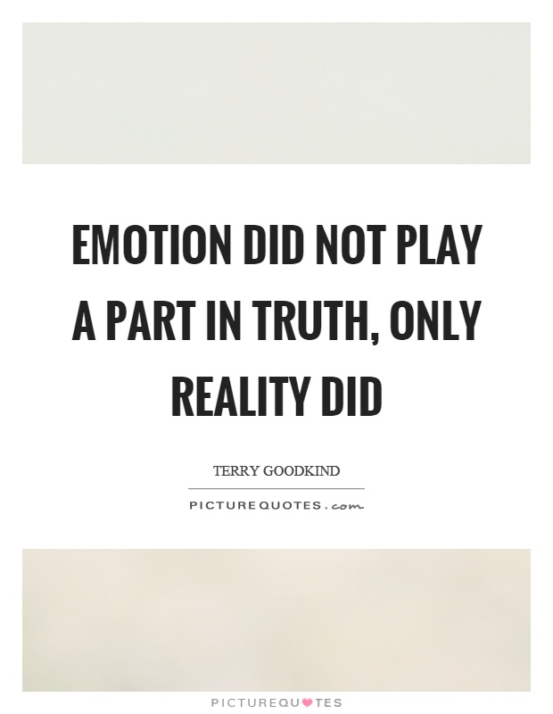 Emotion did not play a part in truth, only reality did Picture Quote #1