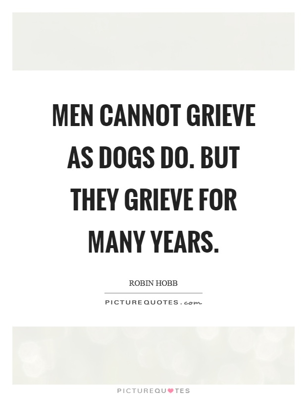 Men cannot grieve as dogs do. But they grieve for many years Picture Quote #1