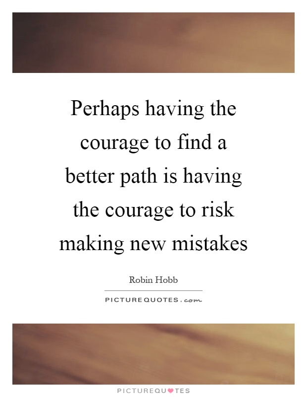 Perhaps having the courage to find a better path is having the courage to risk making new mistakes Picture Quote #1