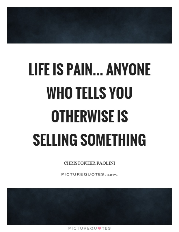 Life is pain... anyone who tells you otherwise is selling something Picture Quote #1