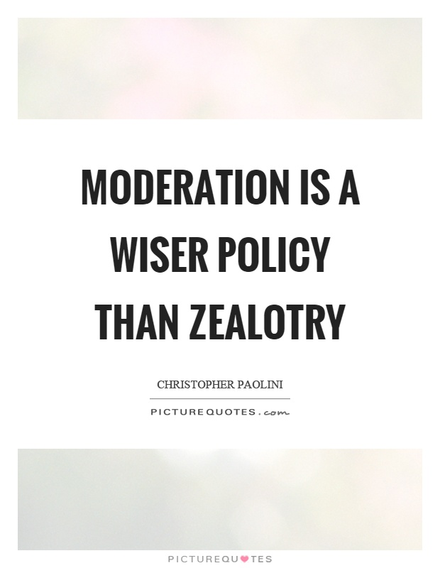 Moderation is a wiser policy than zealotry Picture Quote #1