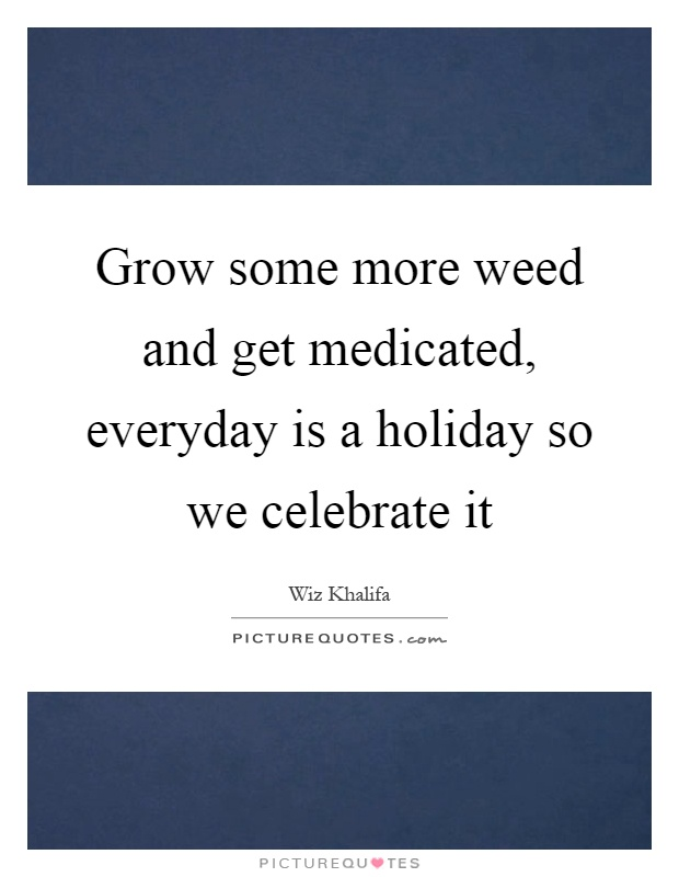 Grow some more weed and get medicated, everyday is a holiday so we celebrate it Picture Quote #1