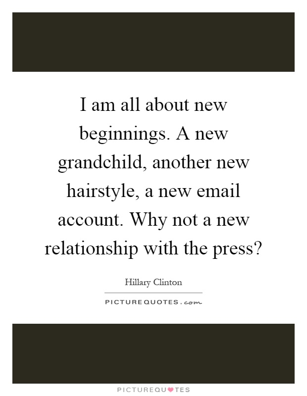 I am all about new beginnings. A new grandchild, another new hairstyle, a new email account. Why not a new relationship with the press? Picture Quote #1
