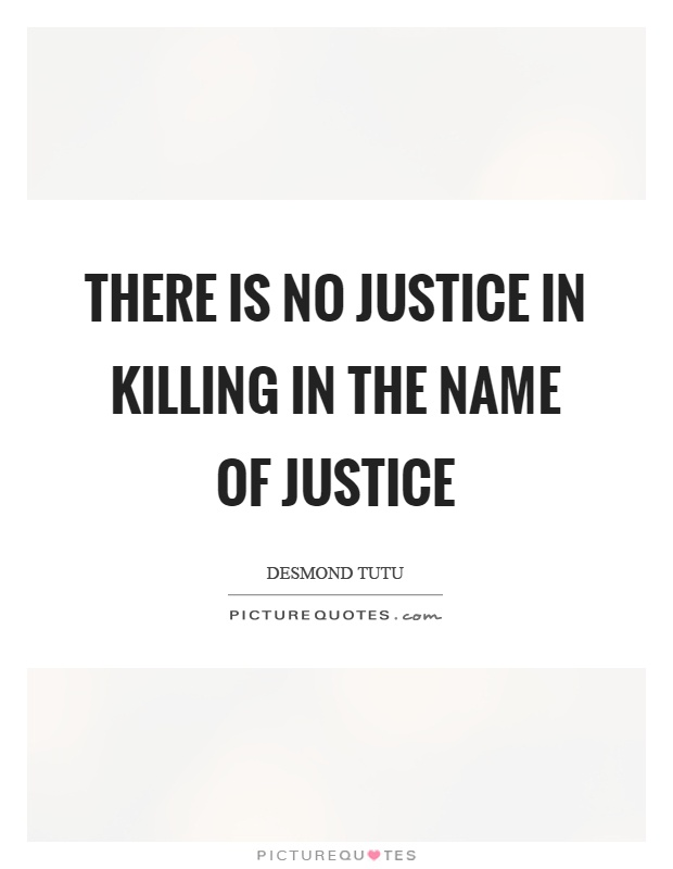 There is no justice in killing in the name of justice Picture Quote #1