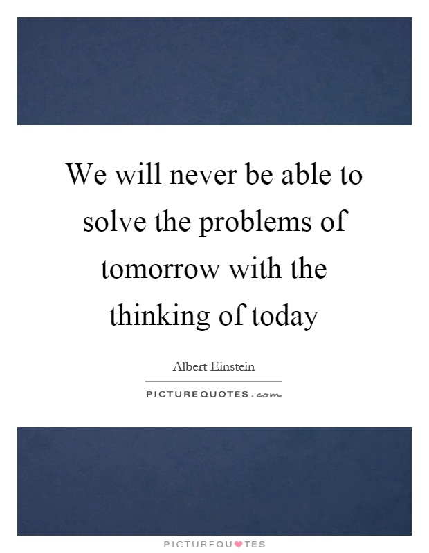 We will never be able to solve the problems of tomorrow with the thinking of today Picture Quote #1