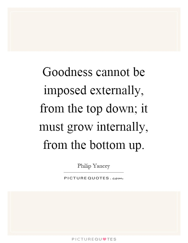 Goodness cannot be imposed externally, from the top down; it must grow internally, from the bottom up Picture Quote #1