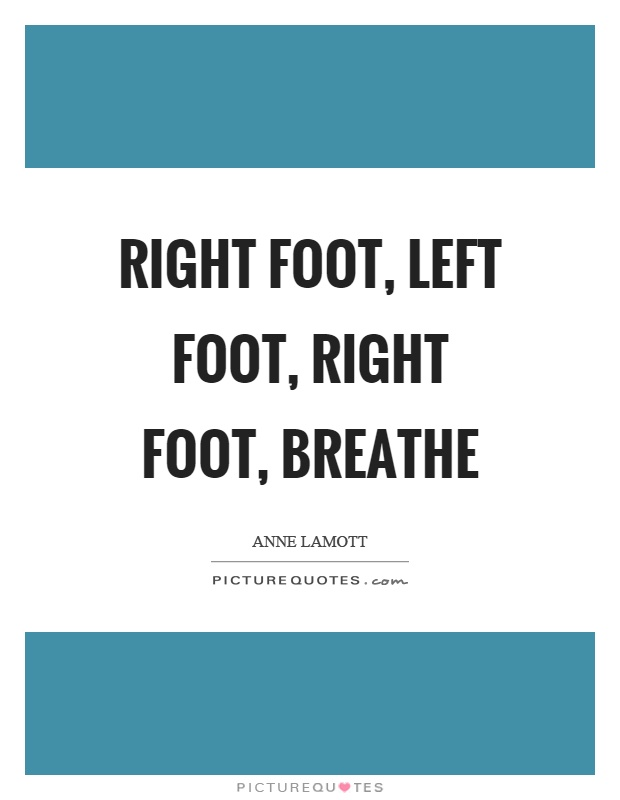 Right foot, left foot, right foot, breathe Picture Quote #1