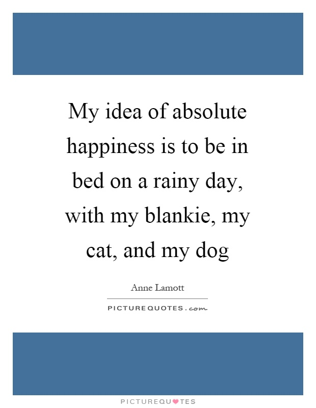 My idea of absolute happiness is to be in bed on a rainy day, with my blankie, my cat, and my dog Picture Quote #1