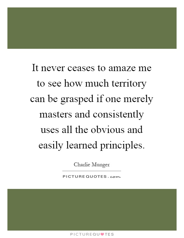 It never ceases to amaze me to see how much territory can be grasped if one merely masters and consistently uses all the obvious and easily learned principles Picture Quote #1