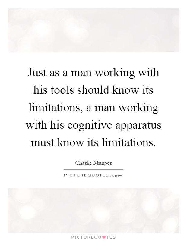 Just as a man working with his tools should know its limitations, a man working with his cognitive apparatus must know its limitations Picture Quote #1