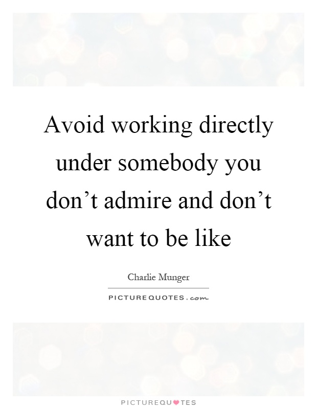 Avoid working directly under somebody you don't admire and ...
