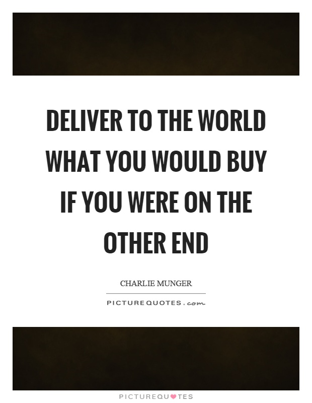 Deliver to the world what you would buy if you were on the other end Picture Quote #1