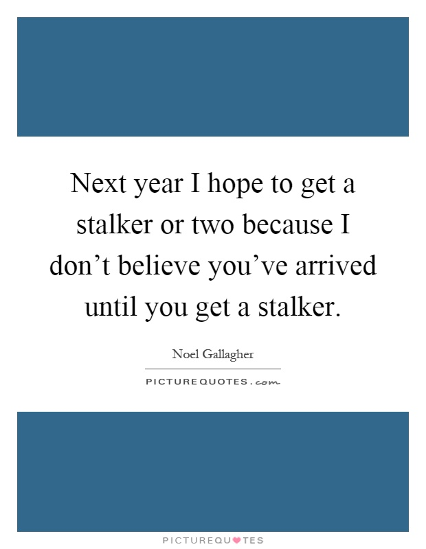 Next year I hope to get a stalker or two because I don't believe you've arrived until you get a stalker Picture Quote #1