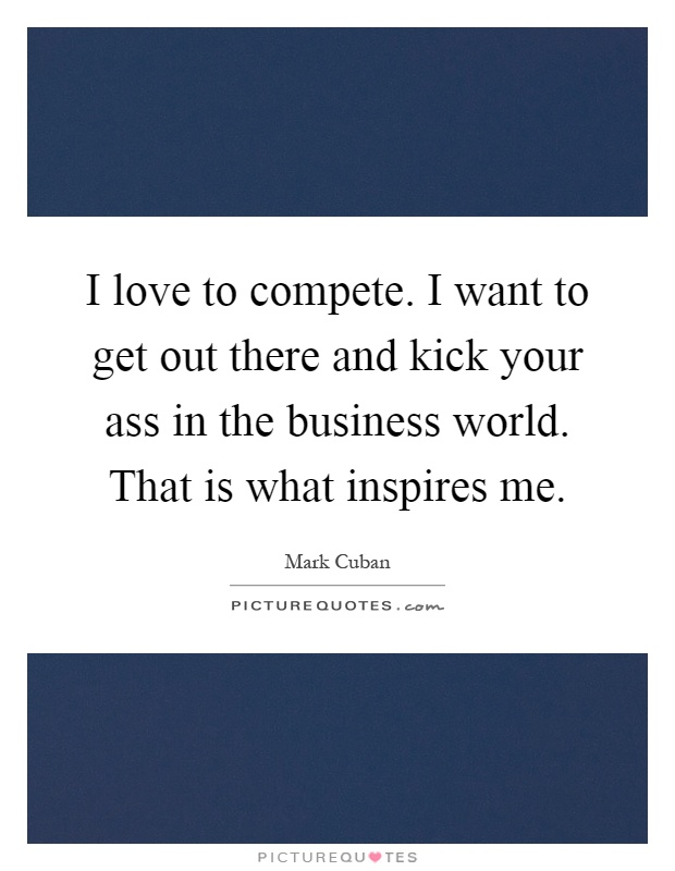 I love to compete. I want to get out there and kick your ass in the business world. That is what inspires me Picture Quote #1