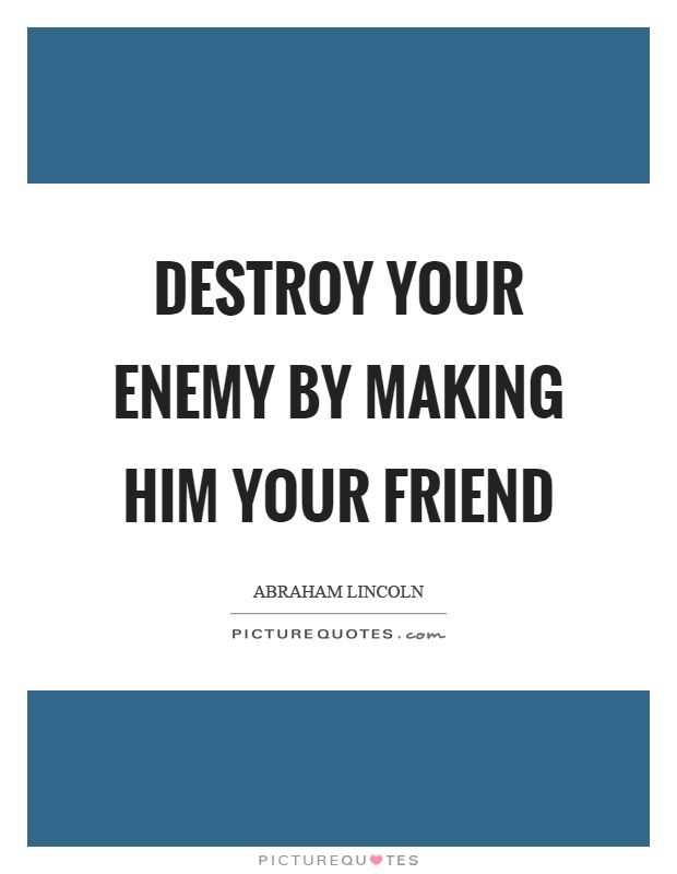 Destroy your enemy by making him your friend Picture Quote #1