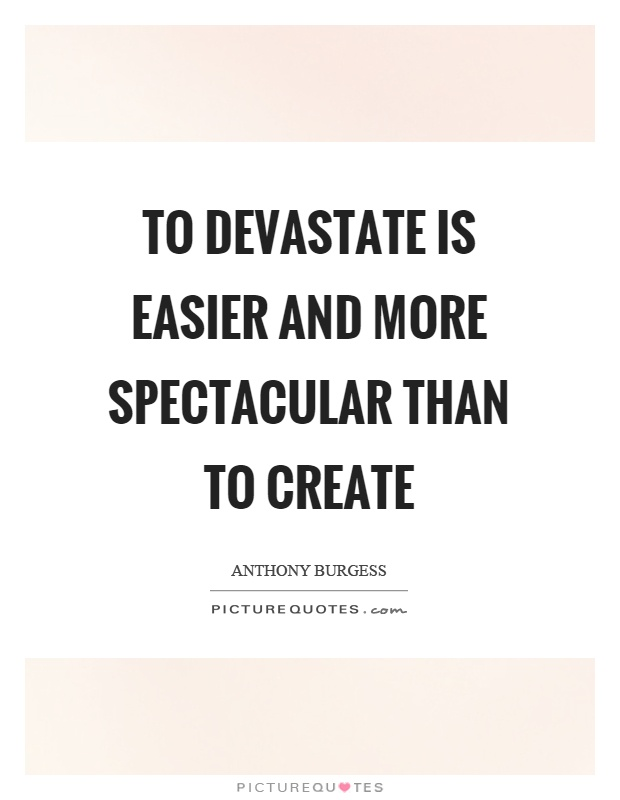 To devastate is easier and more spectacular than to create Picture Quote #1