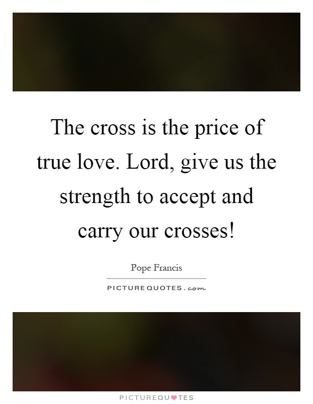 The cross is the price of true love. Lord, give us the strength to accept and carry our crosses! Picture Quote #1