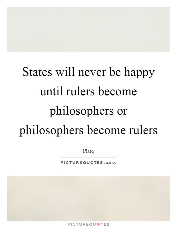 States will never be happy until rulers become philosophers or philosophers become rulers Picture Quote #1