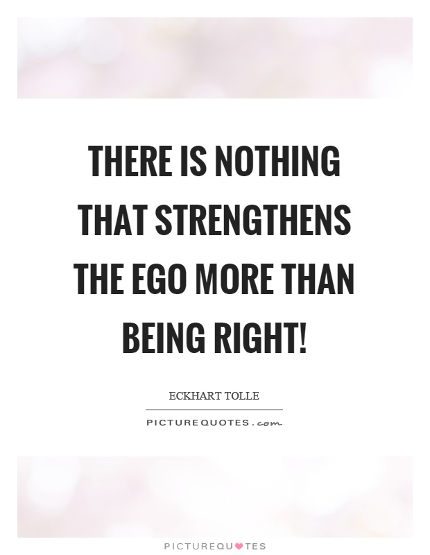 There is nothing that strengthens the ego more than being right! Picture Quote #1