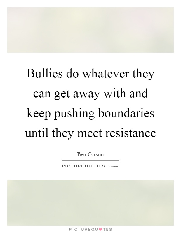 Bullies do whatever they can get away with and keep pushing boundaries until they meet resistance Picture Quote #1