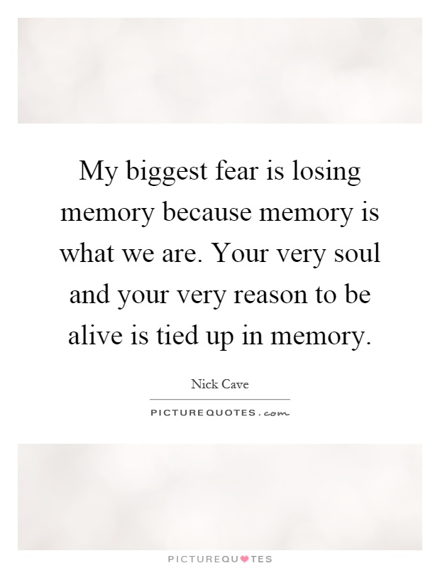 my biggest fear is losing memory because memory is what we are