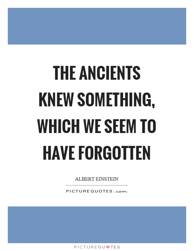 The ancients knew something, which we seem to have forgotten Picture Quote #1