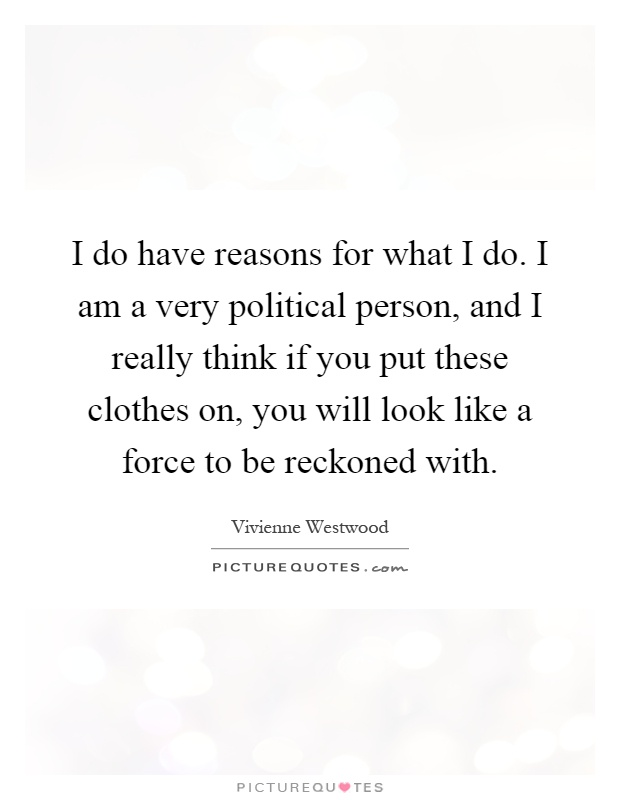 I do have reasons for what I do. I am a very political person, and I really think if you put these clothes on, you will look like a force to be reckoned with Picture Quote #1