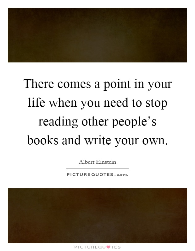 There comes a point in your life when you need to stop reading other people's books and write your own Picture Quote #1