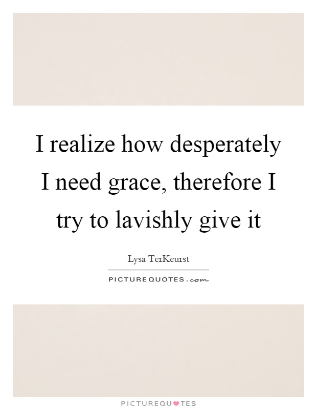 I realize how desperately I need grace, therefore I try to lavishly give it Picture Quote #1