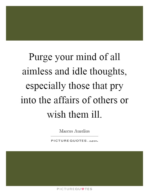 Purge your mind of all aimless and idle thoughts, especially those that pry into the affairs of others or wish them ill Picture Quote #1